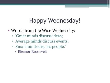 "Happy Wednesday! Words from the Wise Wednesday: ▫""Great minds discuss ideas; ▫ Average minds discuss events; ▫ Small minds discuss people.""  Eleanor Roosevelt."
