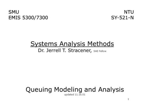 1 Systems Analysis Methods Dr. Jerrell T. Stracener, SAE Fellow SMU EMIS 5300/7300 NTU SY-521-N NTU SY-521-N SMU EMIS 5300/7300 Queuing Modeling and Analysis.