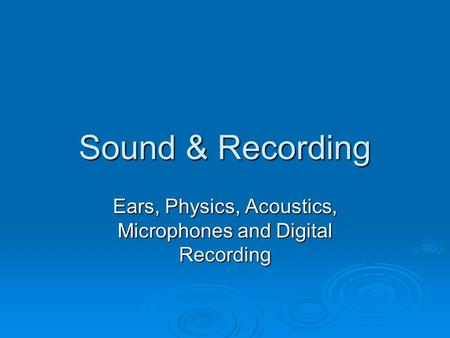 Sound & Recording Ears, Physics, Acoustics, Microphones and Digital Recording.