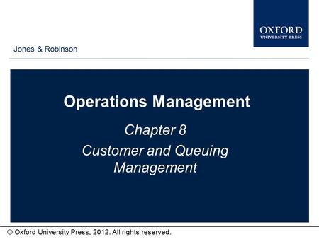 Type author names here © Oxford University Press, 2012. All rights reserved. Operations Management Chapter 8 Customer and Queuing Management Jones & Robinson.
