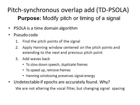 Pitch-synchronous overlap add (TD-PSOLA) PSOLA is a time domain algorithm Pseudo code 1.Find the pitch points of the signal 2.Apply Hanning window centered.
