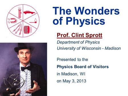 The Wonders of Physics Prof. Clint Sprott Department of Physics University of Wisconsin - Madison Presented to the Physics Board of Visitors in Madison,