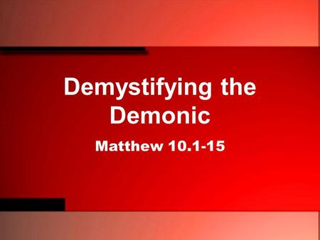Demystifying the Demonic Matthew 10.1-15. 1 And he called to him his twelve disciples and gave them authority over unclean spirits, to cast them out,