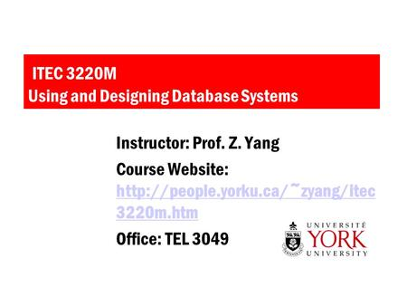 ITEC 3220M Using and Designing Database Systems Instructor: Prof. Z. Yang Course Website:  3220m.htm