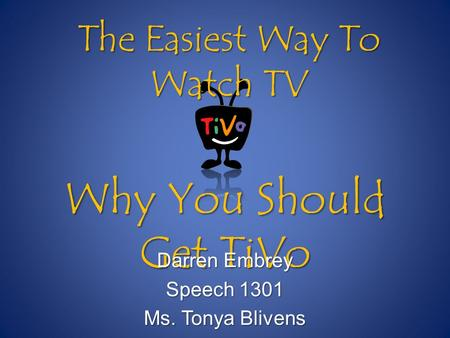 Why You Should Get TiVo Darren Embrey Speech 1301 Ms. Tonya Blivens The Easiest Way To Watch TV.