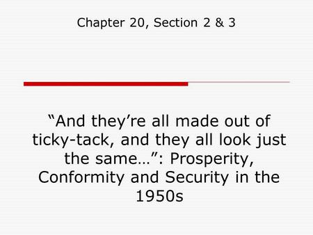 """And they're all made out of ticky-tack, and they all look just the same…"": Prosperity, Conformity and Security in the 1950s Chapter 20, Section 2 & 3."
