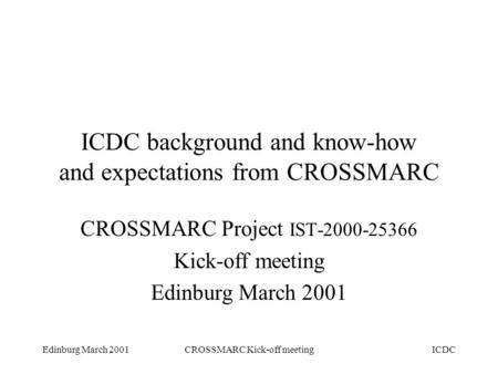 Edinburg March 2001CROSSMARC Kick-off meetingICDC ICDC background and know-how and expectations from CROSSMARC CROSSMARC Project IST-2000-25366 Kick-off.