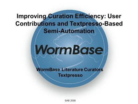 Improving Curation Efficiency: User Contributions and Textpresso-Based Semi-Automation SAB 2008 WormBase Literature Curators Textpresso.
