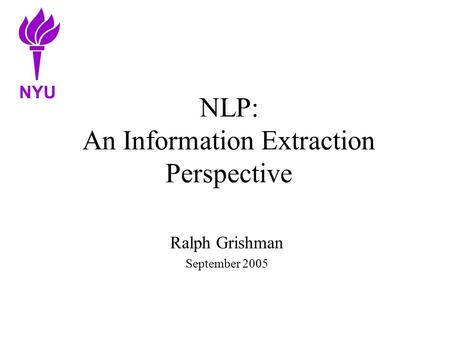 NLP: An Information Extraction Perspective Ralph Grishman September 2005 NYU.
