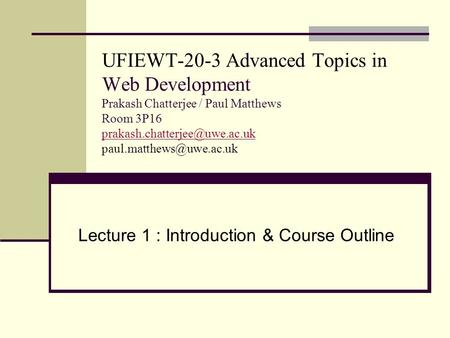 UFIEWT-20-3 Advanced Topics in Web Development Prakash Chatterjee / Paul Matthews Room 3P16