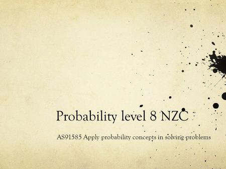 Probability level 8 NZC AS91585 Apply probability concepts in solving problems.