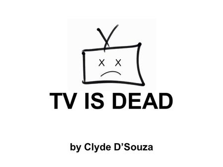 TV IS DEAD by Clyde D'Souza. What is TV? 2100 satellites in space.