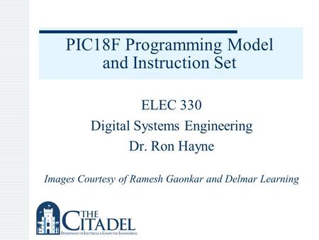 PIC18F Programming Model and Instruction Set ELEC 330 Digital Systems Engineering Dr. Ron Hayne Images Courtesy of Ramesh Gaonkar and Delmar Learning.