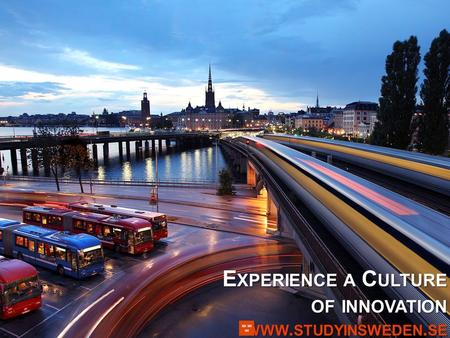 E XPERIENCE A C ULTURE OF INNOVATION WWW. STUDYINSWEDEN. SE.