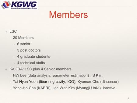 Members ❖ LSC 20 Members 6 senior 3 post doctors 4 graduate students 4 technical staffs ❖ KAGRA: LSC plus 4 Senior members HW Lee (data analysis; parameter.