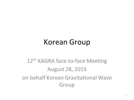 Korean Group 12 th KAGRA face-to-face Meeting August 28, 2015 on behalf Korean Gravitational Wave Group 1.