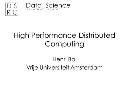 Henri Bal Vrije Universiteit Amsterdam High Performance Distributed Computing.