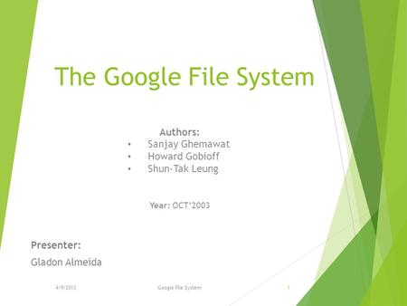 The Google File System Presenter: Gladon Almeida Authors: Sanjay Ghemawat Howard Gobioff Shun-Tak Leung Year: OCT'2003 Google File System14/9/2013.