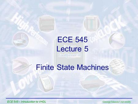 George Mason University ECE 545 – Introduction to VHDL ECE 545 Lecture 5 Finite State Machines.