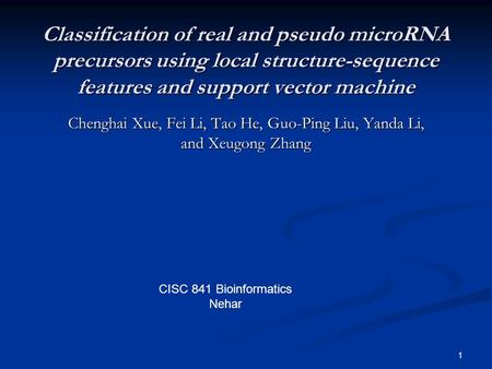 1 Classification of real and pseudo microRNA precursors using local structure-sequence features and support vector machine Chenghai Xue, Fei Li, Tao He,