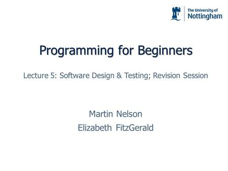 Programming for Beginners Martin Nelson Elizabeth FitzGerald Lecture 5: Software Design & Testing; Revision Session.