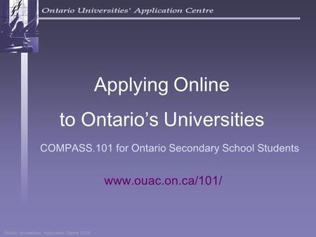 Ontario Universities' Application Centre 2009 COMPASS.101 for Ontario Secondary School Students Applying Online to Ontario's Universities www.ouac.on.ca/101/