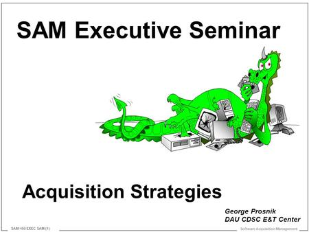 Software Acquisition Management SAM-450 EXEC SAM (1) Acquisition Strategies SAM Executive Seminar George Prosnik DAU CDSC E&T Center.