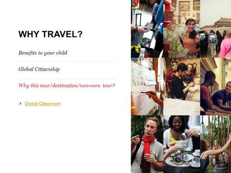 WHY TRAVEL? Benefits to your child Global Citizenship Why this tour/destination/non-core tour? Global Classroom.