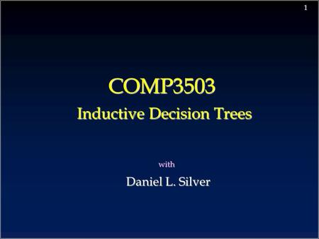 1 COMP3503 Inductive Decision Trees with Daniel L. Silver Daniel L. Silver.