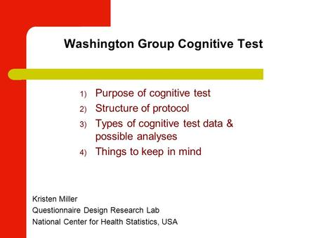 Washington Group Cognitive Test Kristen Miller Questionnaire Design Research Lab National Center for Health Statistics, USA 1) Purpose of cognitive test.