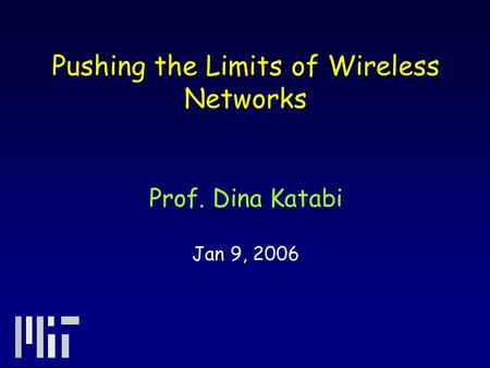 Pushing the Limits of Wireless Networks Prof. Dina Katabi Jan 9, 2006.