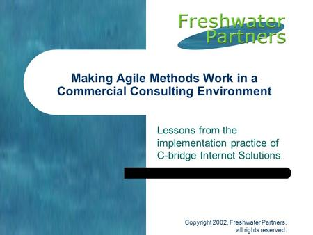 Copyright 2002, Freshwater Partners, all rights reserved. Lessons from the implementation practice of C-bridge Internet Solutions Making Agile Methods.