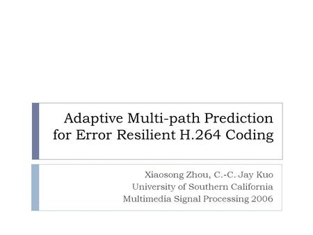 Adaptive Multi-path Prediction for Error Resilient H.264 Coding Xiaosong Zhou, C.-C. Jay Kuo University of Southern California Multimedia Signal Processing.