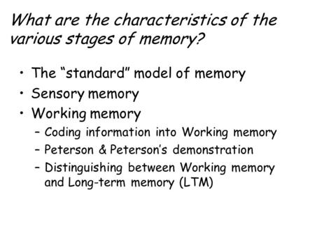 "What are the characteristics of the various stages of memory? The ""standard"" model of memory Sensory memory Working memory –Coding information into Working."