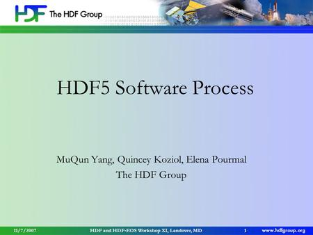 11/7/2007HDF and HDF-EOS Workshop XI, Landover, MD1 HDF5 Software Process MuQun Yang, Quincey Koziol, Elena Pourmal The HDF Group.