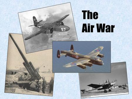 The Air War. Level of warfare –Tactical = local –Strategic = whole front/whole war Role of an air force –Fighters: intercept enemy attacks (t), protect.