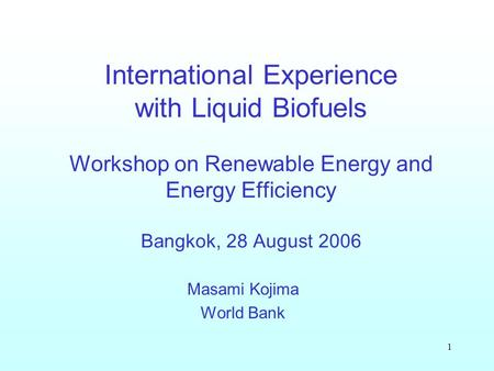 1 International Experience with Liquid Biofuels Workshop on Renewable Energy and Energy Efficiency Bangkok, 28 August 2006 Masami Kojima World Bank.