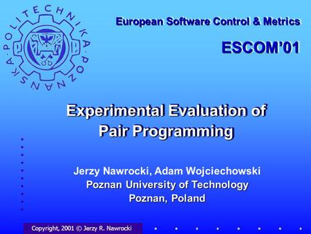 Experimental Evaluation of Pair Programming Copyright, 2001 © Jerzy R. Nawrocki European Software Control & Metrics ESCOM'01 ESCOM'01 Poznan University.