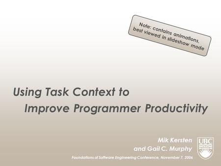 Mik Kersten and Gail C. Murphy Foundations of Software Engineering Conference, November 7, 2006 Using Task Context to Improve Programmer Productivity Note: