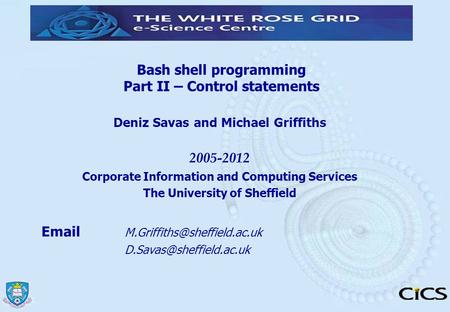 Bash shell programming Part II – Control statements Deniz Savas and Michael Griffiths 2005-2012 Corporate Information and Computing Services The University.