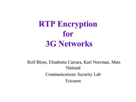 RTP Encryption for 3G Networks Rolf Blom, Elisabetta Carrara, Karl Norrman, Mats Näslund Communications Security Lab Ericsson.
