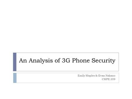 An Analysis of 3G Phone Security Emily Maples & Evan Nakano CMPE 209.