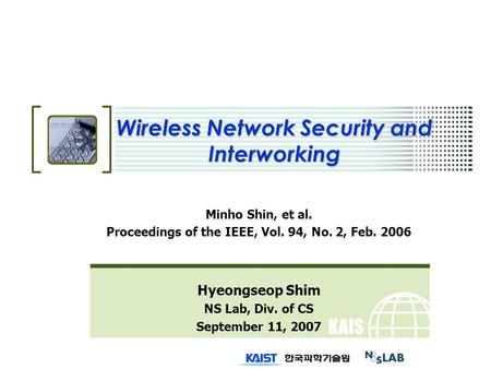 KAIS T Wireless Network Security and Interworking Minho Shin, et al. Proceedings of the IEEE, Vol. 94, No. 2, Feb. 2006 Hyeongseop Shim NS Lab, Div. of.