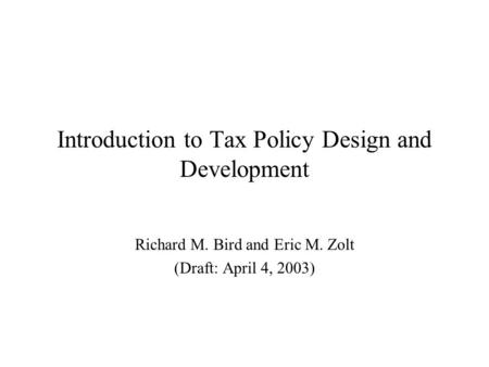 Introduction to Tax Policy Design and Development Richard M. Bird and Eric M. Zolt (Draft: April 4, 2003)