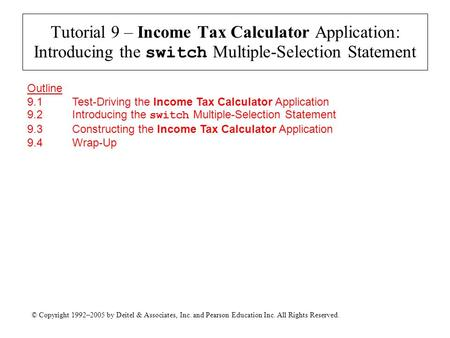 © Copyright 1992–2005 by Deitel & Associates, Inc. and Pearson Education Inc. All Rights Reserved. Tutorial 9 – Income Tax Calculator Application: Introducing.