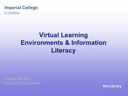 The Library Imperial College London Virtual Learning Environments & Information Literacy Debbi Boden Faculty Team Leader.