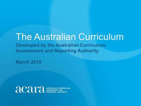 The Australian Curriculum Developed by the Australian Curriculum, Assessment and Reporting Authority March 2010.