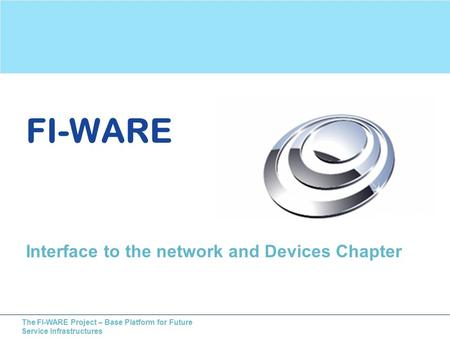 The FI-WARE Project – Base Platform for Future Service Infrastructures FI-WARE Interface to the network and Devices Chapter.