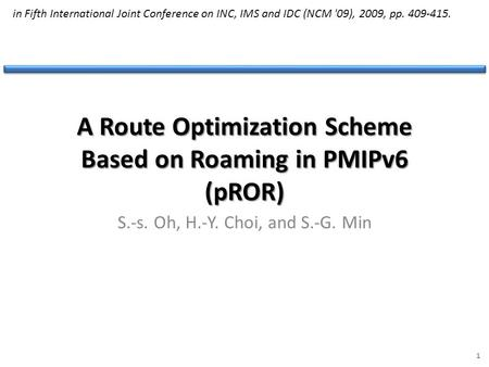 A Route Optimization Scheme Based on Roaming in PMIPv6 (pROR) S.-s. Oh, H.-Y. Choi, and S.-G. Min 1 in Fifth International Joint Conference on INC, IMS.
