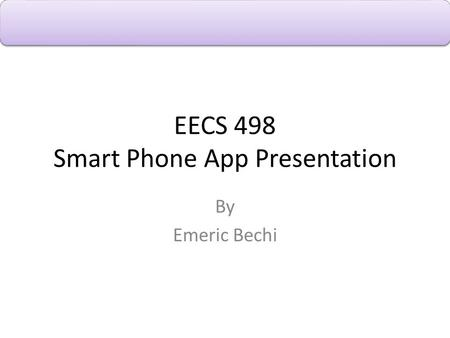 EECS 498 Smart Phone App Presentation By Emeric Bechi.
